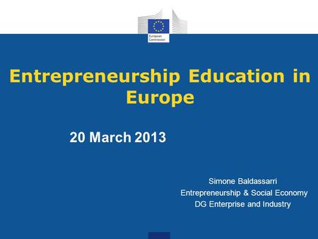 Entrepreneurship Education in Europe Simone Baldassarri Entrepreneurship & Social Economy DG Enterprise and Industry 20 March 2013.