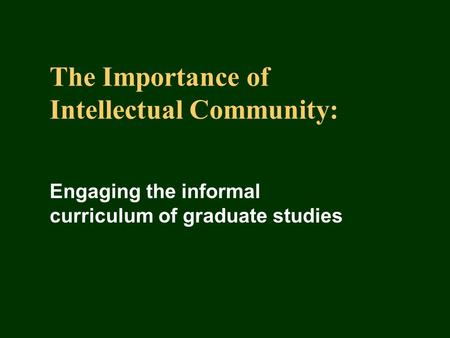 The Importance of Intellectual Community: Engaging the informal curriculum of graduate studies.
