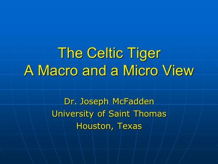 The Celtic Tiger A Macro and a Micro View Dr. Joseph McFadden University of Saint Thomas Houston, Texas.