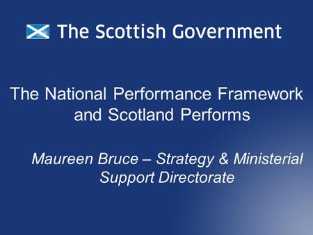 The National Performance Framework and Scotland Performs Maureen Bruce – Strategy & Ministerial Support Directorate.