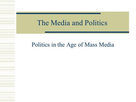 The Media and Politics Politics in the Age of Mass Media.