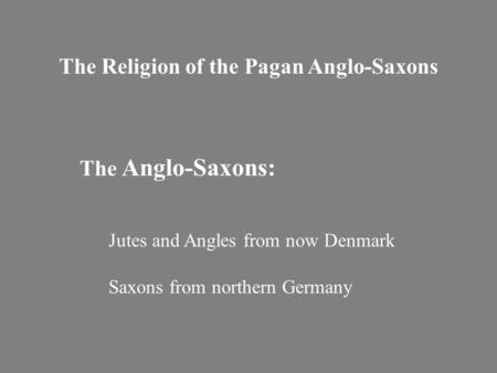 The Religion of the Pagan Anglo-Saxons The Anglo-Saxons: Jutes and Angles from now Denmark Saxons from northern Germany.