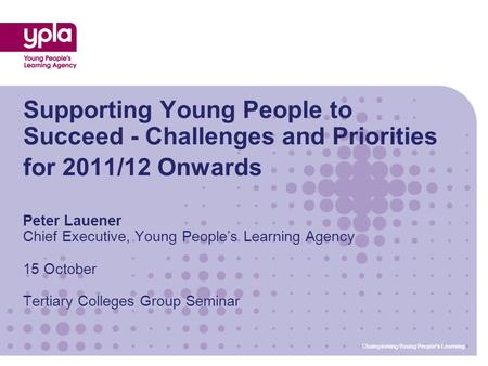Championing Young People's Learning Supporting Young People to Succeed - Challenges and Priorities for 2011/12 Onwards Peter Lauener Chief Executive, Young.
