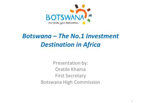 Botswana – The No.1 Investment Destination in Africa Presentation by: Oratile Khama First Secretary Botswana High Commission 1.