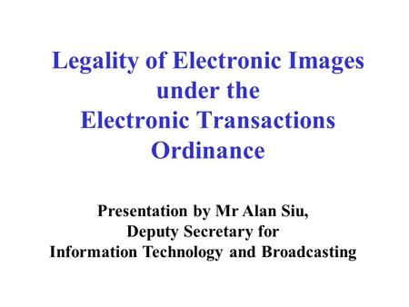 Legality of Electronic Images under the Electronic Transactions Ordinance Presentation by Mr Alan Siu, Deputy Secretary for Information Technology and.