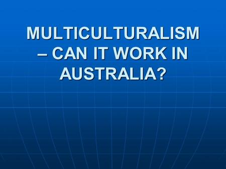 MULTICULTURALISM – CAN IT WORK IN AUSTRALIA?. WHAT IS CULTURE? WHAT IS CULTURE? Culture (Cambridge Dictionary – noun)Culture (Cambridge Dictionary – noun)