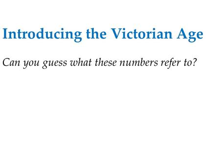 Introducing the Victorian Age Can you guess what these numbers refer to?