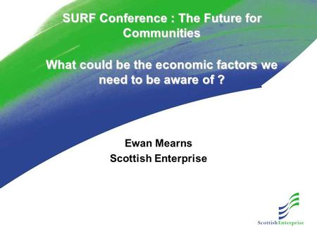 SURF Conference : The Future for Communities What could be the economic factors we need to be aware of ? Ewan Mearns Scottish Enterprise.