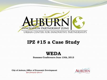 City of Auburn, Office of Economic Development 'Your Catalyst for Success!' IPZ #15 a Case Study WEDA Summer Conference June 13th, 2013.