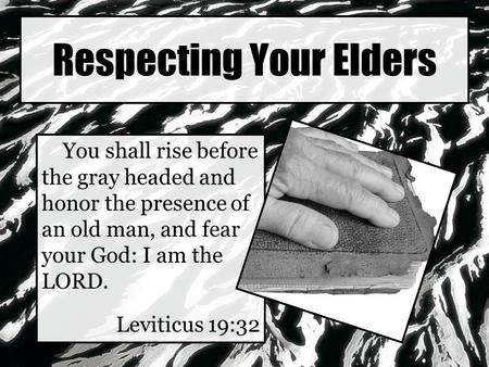 Respecting Your Elders You shall rise before the gray headed and honor the presence of an old man, and fear your God: I am the LORD. Leviticus 19:32.