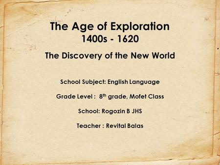 The Age of Exploration 1400s - 1620 The Discovery of the New World School Subject: English Language Grade Level : 8th grade, Mofet Class School: