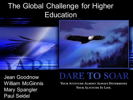 The Global Challenge for Higher Education Jean Goodnow William McGinnis Mary Spangler Paul Seidel.