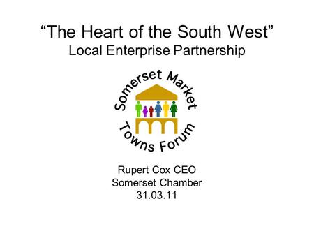 """The Heart of the South West"" Local Enterprise Partnership Rupert Cox CEO Somerset Chamber 31.03.11."