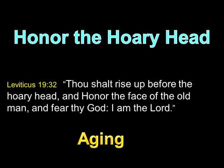 "Leviticus 19:32 "" Thou shalt rise up before the hoary head, and Honor the face of the old man, and fear thy God: I am the Lord."""