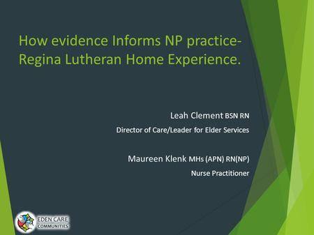 How evidence Informs NP practice- Regina Lutheran Home Experience. Leah Clement BSN RN Director of Care/Leader for Elder Services Maureen Klenk MHs (APN)