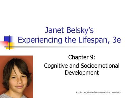 Janet Belsky's Experiencing the Lifespan, 3e Chapter 9: Cognitive and Socioemotional Development Robin Lee, Middle Tennessee State University.