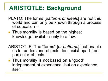 ARISTOTLE: Background PLATO: The forms [patterns or ideals] are not this world and can only be known through a process of education – Thus morality is.