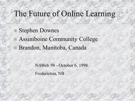 The Future of Online Learning n Stephen Downes n Assiniboine Community College n Brandon, Manitoba, Canada NAWeb 98 - October 6, 1998 Fredericton, NB.