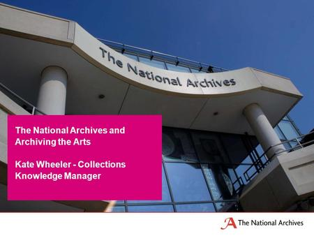 The National Archives and Archiving the Arts Kate Wheeler - Collections Knowledge Manager.