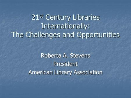 21 st Century Libraries Internationally: The Challenges and Opportunities Roberta A. Stevens President American Library Association.