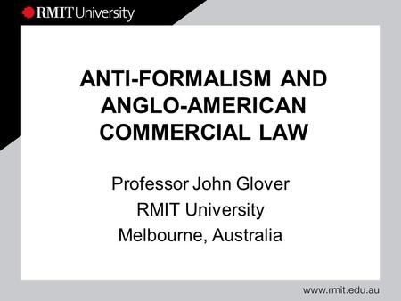 ANTI-FORMALISM AND ANGLO-AMERICAN COMMERCIAL LAW Professor John Glover RMIT University Melbourne, Australia.