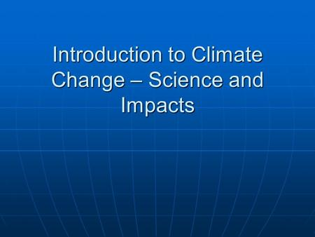 Introduction to Climate Change – Science and Impacts.
