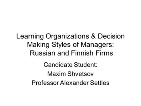 Learning Organizations & Decision Making Styles of Managers: Russian and Finnish Firms Candidate Student: Maxim Shvetsov Professor Alexander Settles.