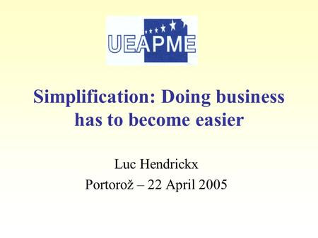 Luc Hendrickx Portorož – 22 April 2005 Simplification: Doing business has to become easier.