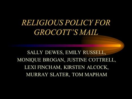 RELIGIOUS POLICY FOR GROCOTT'S MAIL SALLY DEWES, EMILY RUSSELL, MONIQUE BROGAN, JUSTINE COTTRELL, LEXI FINCHAM, KIRSTEN ALCOCK, MURRAY SLATER, TOM MAPHAM.
