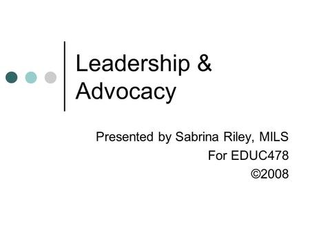 Leadership & Advocacy Presented by Sabrina Riley, MILS For EDUC478 ©2008.