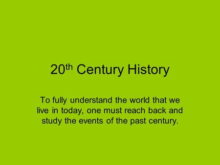 20 th Century History To fully understand the world that we live in today, one must reach back and study the events of the past century.