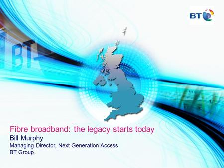 Fibre broadband: the legacy starts today Bill Murphy Managing Director, Next Generation Access BT Group.
