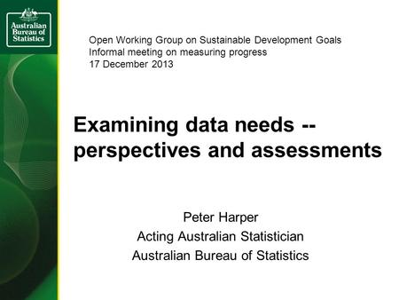 Examining data needs -- perspectives and assessments Peter Harper Acting Australian Statistician Australian Bureau of Statistics Open Working Group on.