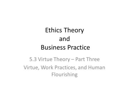 Ethics Theory and Business Practice 5.3 Virtue Theory – Part Three Virtue, Work Practices, and Human Flourishing.