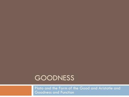 GOODNESS Plato and the Form of the Good and Aristotle and Goodness and Function.
