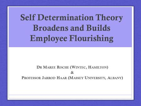 Self Determination Theory Broadens and Builds Employee Flourishing D R M AREE R OCHE (W INTEC, H AMILTON ) & P ROFESSOR J ARROD H AAR (M ASSEY U NIVERSITY,