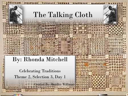 The Talking Cloth By: Rhonda Mitchell Celebrating Traditions Theme 2, Selection 3, Day 1 Created By: Bradley Williams By: Rhonda Mitchell Celebrating Traditions.
