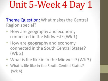 Unit 5-Week 4 Day 1 Theme Question: What makes the Central Region special? How are geography and economy connected in the Midwest? (Wk 1) How are geography.