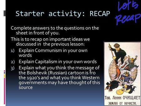 Starter activity: RECAP Complete answers to the questions on the sheet in front of you. This is to recap on important ideas we discussed in the previous.