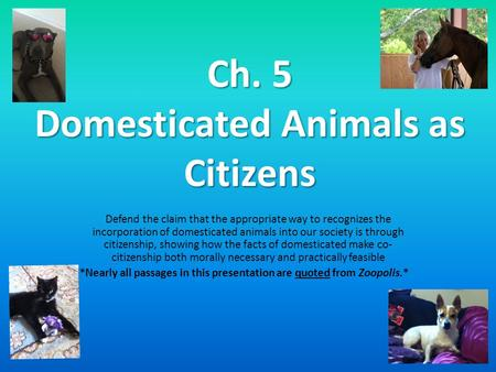 Ch. 5 Domesticated Animals as Citizens Defend the claim that the appropriate way to recognizes the incorporation of domesticated animals into our society.