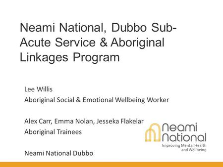 Neami National, Dubbo Sub- Acute Service & Aboriginal Linkages Program Lee Willis Aboriginal Social & Emotional Wellbeing Worker Alex Carr, Emma Nolan,