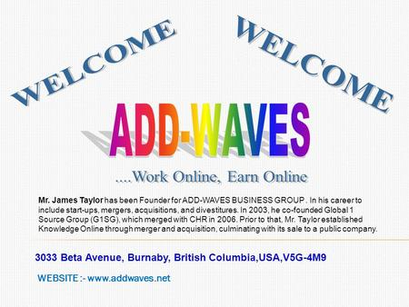 3033 Beta Avenue, Burnaby, British Columbia,USA,V5G-4M9 WEBSITE :- www.addwaves.net Mr. James Taylor has been Founder for ADD-WAVES BUSINESS GROUP. In.