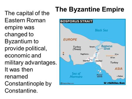 The Byzantine Empire The capital of the Eastern Roman empire was changed to Byzantium to provide political, economic and military advantages. It was then.