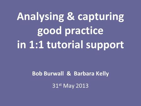 Analysing & capturing good practice in 1:1 tutorial support Bob Burwall & Barbara Kelly 31 st May 2013.