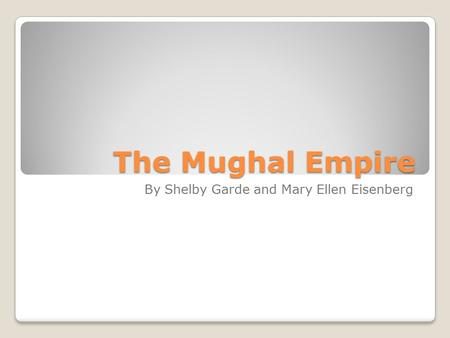 The Mughal Empire By Shelby Garde and Mary Ellen Eisenberg.