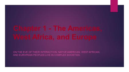 Chapter 1 - The Americas, West Africa, and Europe ON THE EVE OF THEIR INTERACTION, NATIVE AMERICAN, WEST AFRICAN, AND EUROPEAN PEOPLES LIVE IN COMPLEX.