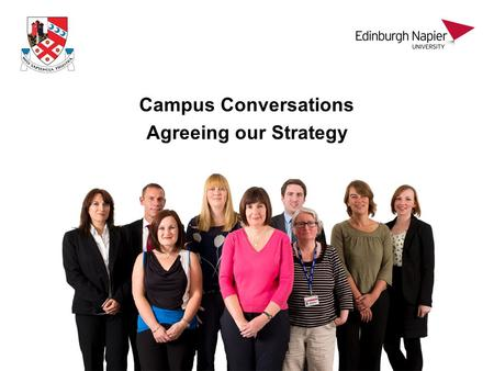 Campus Conversations Agreeing our Strategy. Outline Strategy development – the process The current environment Edinburgh Napier today Looking forward.