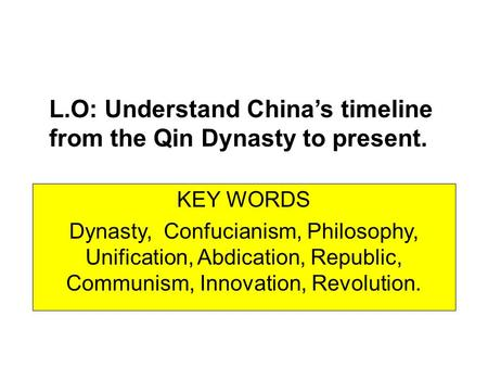 L.O: Understand China's timeline from the Qin Dynasty to present. KEY WORDS Dynasty, Confucianism, Philosophy, Unification, Abdication, Republic, Communism,