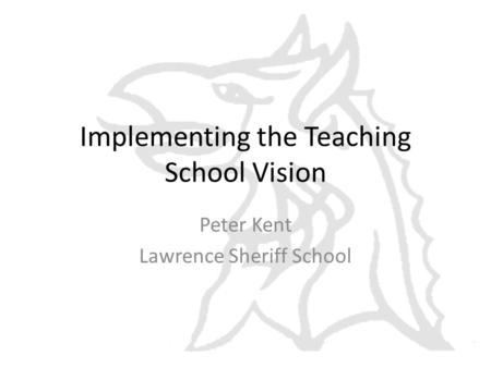 Implementing the Teaching School Vision Peter Kent Lawrence Sheriff School.