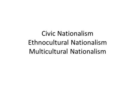Civic Nationalism Ethnocultural Nationalism Multicultural Nationalism.
